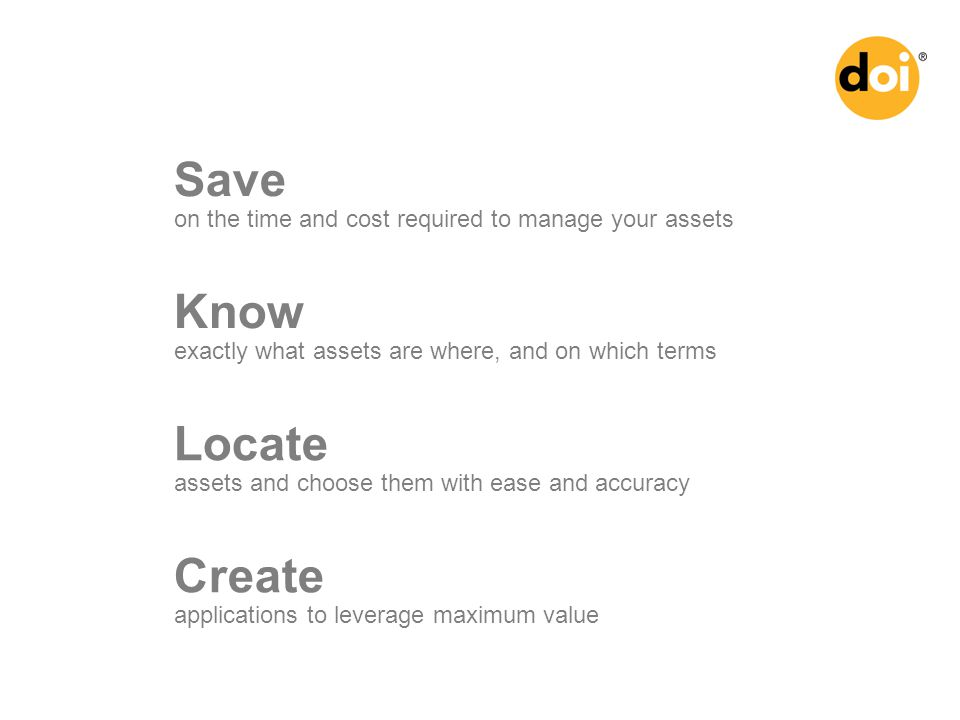 Save on the time and cost required to manage your assets Know exactly what assets are where, and on which terms Locate assets and choose them with ease and accuracy Create applications to leverage maximum value