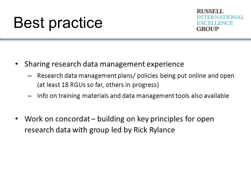 Best practice Sharing research data management experience – Research data management plans/ policies being put online and open (at least 18 RGUs so far, others in progress) – Info on training materials and data management tools also available Work on concordat – building on key principles for open research data with group led by Rick Rylance