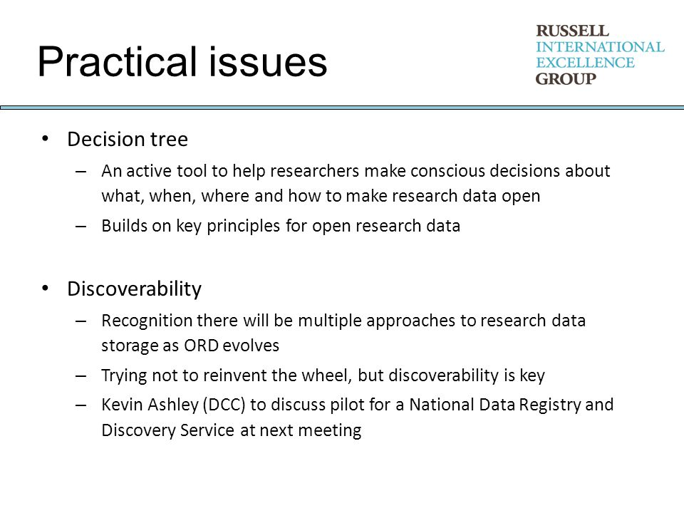 Practical issues Decision tree – An active tool to help researchers make conscious decisions about what, when, where and how to make research data open – Builds on key principles for open research data Discoverability – Recognition there will be multiple approaches to research data storage as ORD evolves – Trying not to reinvent the wheel, but discoverability is key – Kevin Ashley (DCC) to discuss pilot for a National Data Registry and Discovery Service at next meeting