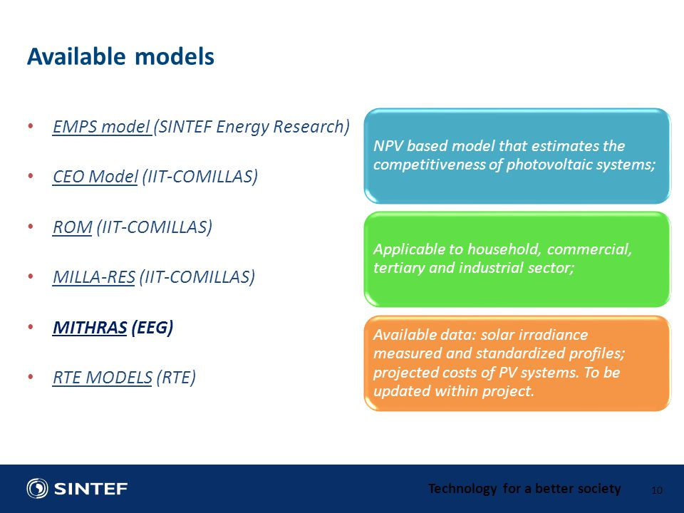 Technology for a better society EMPS model (SINTEF Energy Research) CEO Model (IIT-COMILLAS) ROM (IIT-COMILLAS) MILLA-RES (IIT-COMILLAS) MITHRAS (EEG) RTE MODELS (RTE) 10 Available models NPV based model that estimates the competitiveness of photovoltaic systems; Applicable to household, commercial, tertiary and industrial sector; Available data: solar irradiance measured and standardized profiles; projected costs of PV systems.
