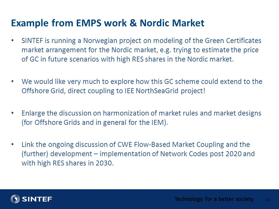 Technology for a better society SINTEF is running a Norwegian project on modeling of the Green Certificates market arrangement for the Nordic market, e.g.