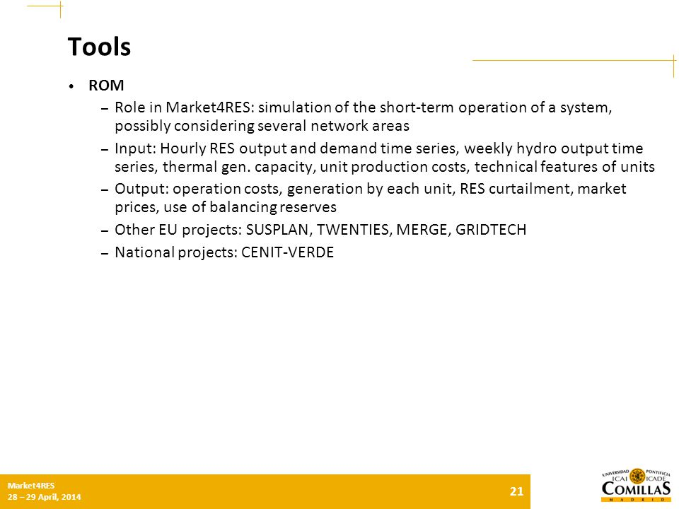 21 Market4RES 28 – 29 April, 2014 Tools ROM – Role in Market4RES: simulation of the short-term operation of a system, possibly considering several network areas – Input: Hourly RES output and demand time series, weekly hydro output time series, thermal gen.