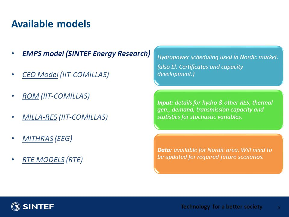 Technology for a better society EMPS model (SINTEF Energy Research) CEO Model (IIT-COMILLAS) ROM (IIT-COMILLAS) MILLA-RES (IIT-COMILLAS) MITHRAS (EEG) RTE MODELS (RTE) 6 Available models Hydropower scheduling used in Nordic market.