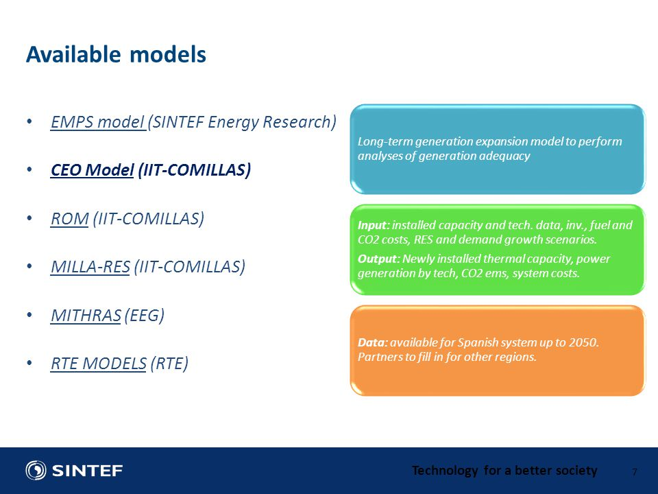 Technology for a better society EMPS model (SINTEF Energy Research) CEO Model (IIT-COMILLAS) ROM (IIT-COMILLAS) MILLA-RES (IIT-COMILLAS) MITHRAS (EEG) RTE MODELS (RTE) 7 Available models Long-term generation expansion model to perform analyses of generation adequacy Input: installed capacity and tech.
