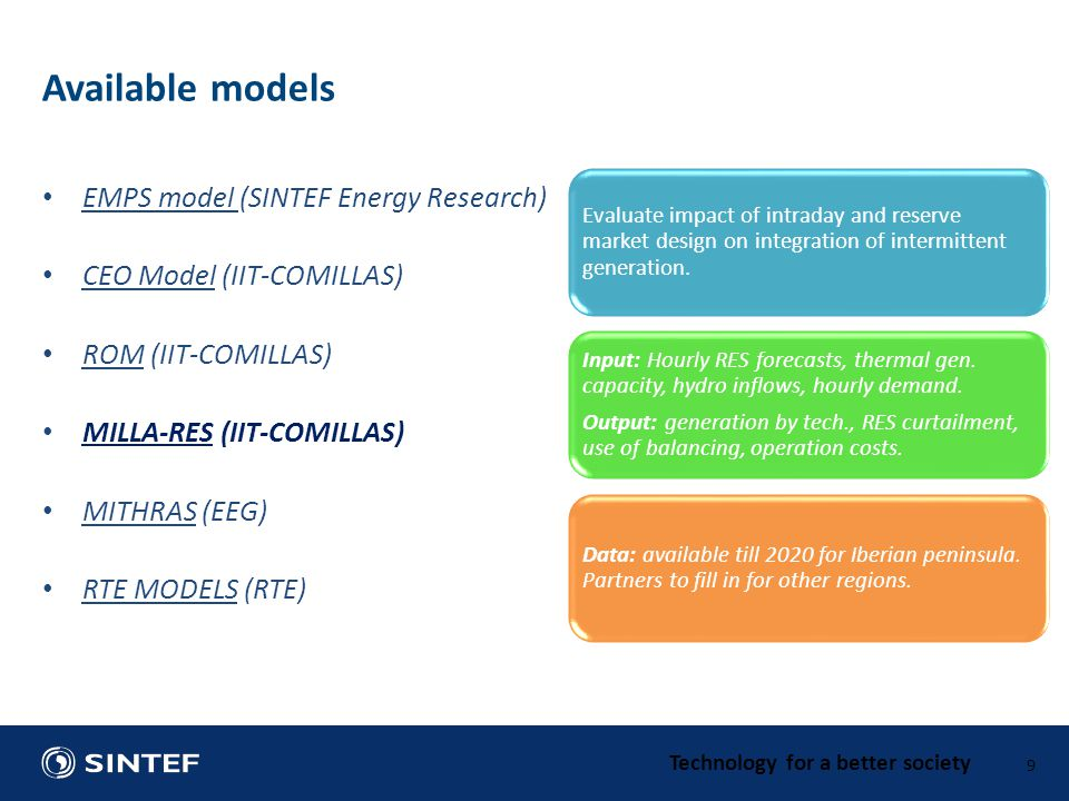 Technology for a better society EMPS model (SINTEF Energy Research) CEO Model (IIT-COMILLAS) ROM (IIT-COMILLAS) MILLA-RES (IIT-COMILLAS) MITHRAS (EEG) RTE MODELS (RTE) 9 Available models Evaluate impact of intraday and reserve market design on integration of intermittent generation.