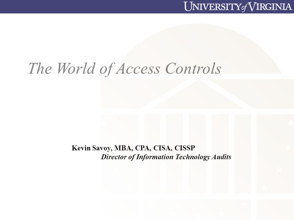 Kevin Savoy, MBA, CPA, CISA, CISSP Director of Information Technology Audits The World of Access Controls