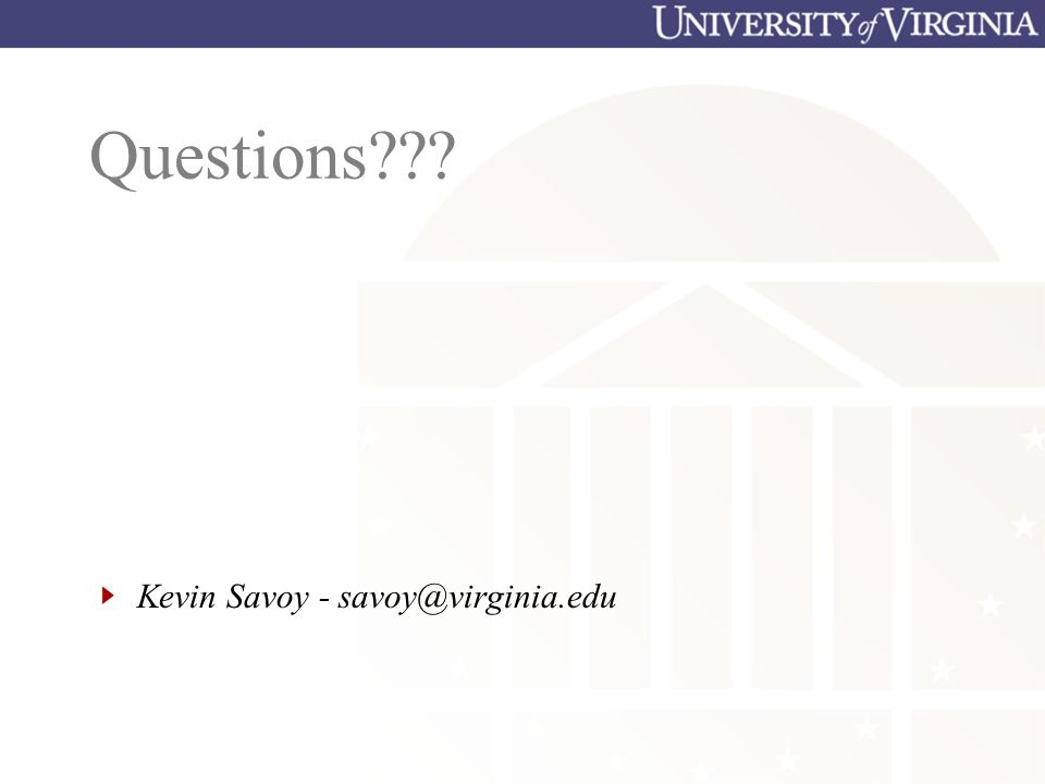 Questions??? Kevin Savoy - savoy@virginia.edu