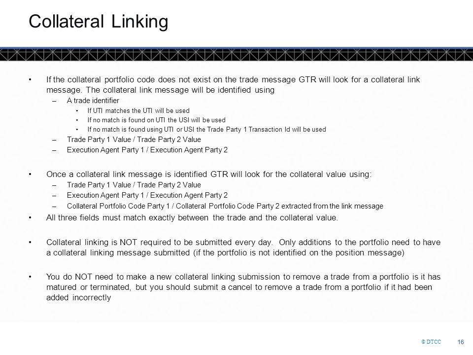 © DTCC 16 Collateral Linking If the collateral portfolio code does not exist on the trade message GTR will look for a collateral link message. The col