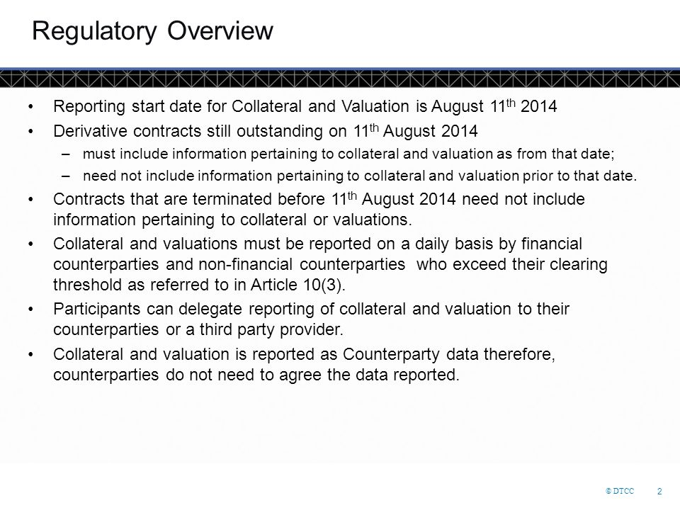 © DTCC 13 Collateral Valuation Example ScenarioCollateral Held Party 1 Collateral valuation action Party 2 Collateral valuation action Day 1 Party 1 posts 1000 EUR as collateral to party 2 Party 2 holds 1000 EUR in collateral Party 1 submits collateral valuation message for EUR1000 using their collateral portfolio code No action needed Day 2 Party 1 received 200 EUR from party 2 in collateral margin movement Party 2 now holds 800 EUR in collateral Party 1 submits collateral valuation message for EUR800 No action needed Day 3 Party 1 received 100 EUR form party 2 in collateral margin movement Party 2 now holds 700 EUR in collateral Party 1 submits collateral valuation message for EUR700 No action needed Day 4 No change in collateral margin movement Party 2 still holds 700 EUR in collateral Party 1 submits collateral valuation message for EUR700* No action needed Day 5 Party 1 received 1000 EUR form party 2 in collateral margin movement Party 1 now holds 300 EUR in collateral No action needed Party 2 submits collateral valuation message for EUR300 using their collateral portfolio code (which can be different to the portfolio code used by Party 1) Day 6 Party 1 posted 100 EUR from party 2 Party 1 now holds 200 EUR in collateral No action needed Party2 submits collateral valuation message for EUR200 * Note that on day 4 even though there is no change in the collateral being held if there is no submission of a collateral valuation message that day then collateral will not be reported to ESMA for that day.