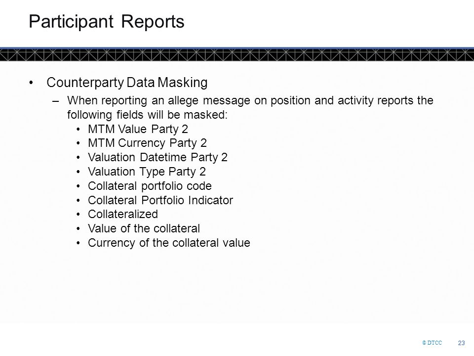 © DTCC 23 Participant Reports Counterparty Data Masking –When reporting an allege message on position and activity reports the following fields will b