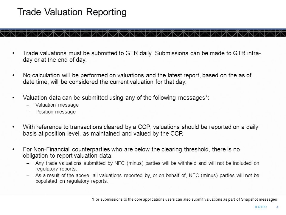 © DTCC 4 4 Trade Valuation Reporting Trade valuations must be submitted to GTR daily. Submissions can be made to GTR intra- day or at the end of day.
