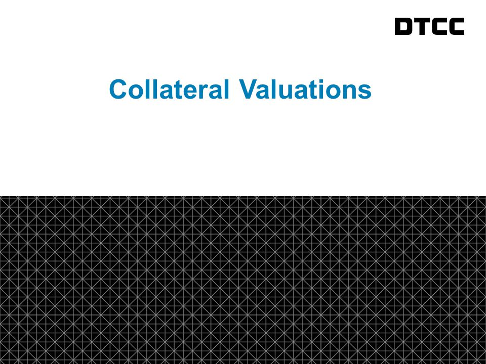 © DTCC 9 Collateral Valuation Message A new collateral valuation message has been created to provide for the reporting of the value of collateral.