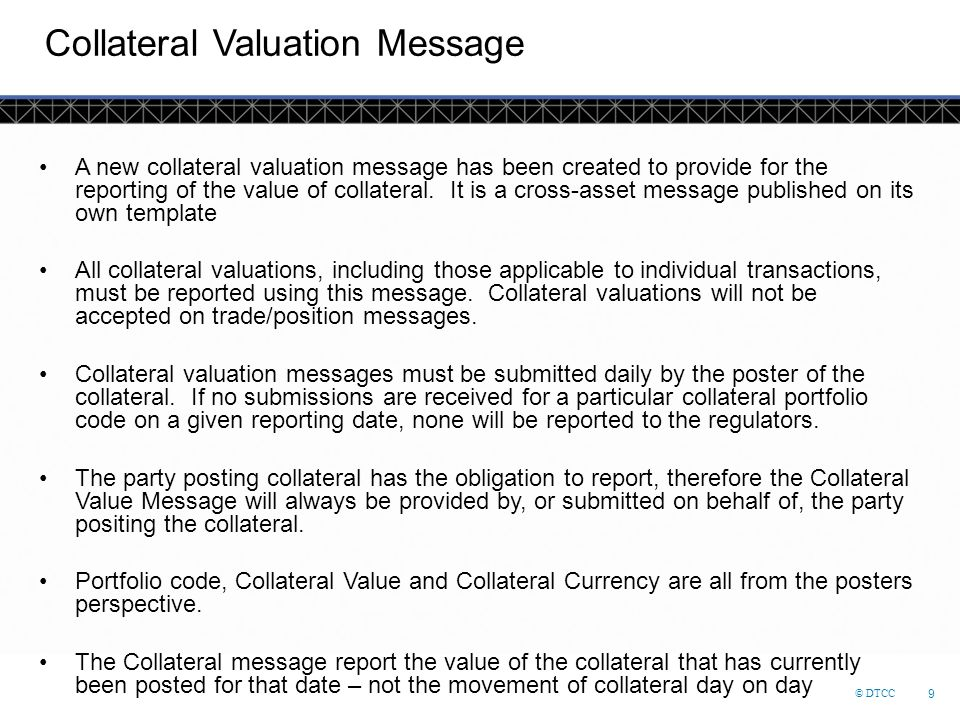 © DTCC 9 Collateral Valuation Message A new collateral valuation message has been created to provide for the reporting of the value of collateral. It