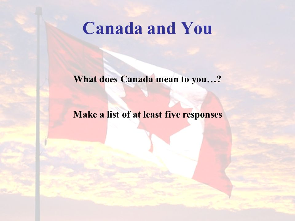 Canada and You What does Canada mean to you…? Make a list of at least five responses