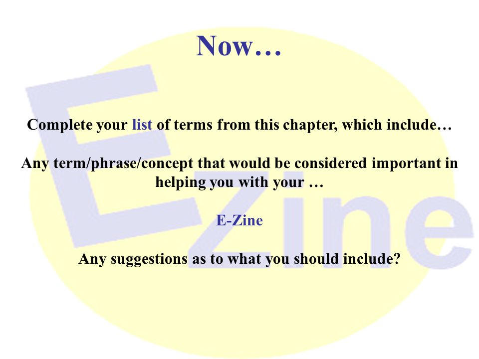 Now… Complete your list of terms from this chapter, which include… Any term/phrase/concept that would be considered important in helping you with your … E-Zine Any suggestions as to what you should include?