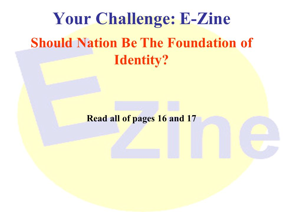 Your Challenge: E-Zine Should Nation Be The Foundation of Identity? Read all of pages 16 and 17