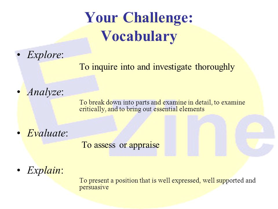 Your Challenge: Vocabulary Explore: To inquire into and investigate thoroughly Analyze: To break down into parts and examine in detail, to examine critically, and to bring out essential elements Evaluate: To assess or appraise Explain: To present a position that is well expressed, well supported and persuasive