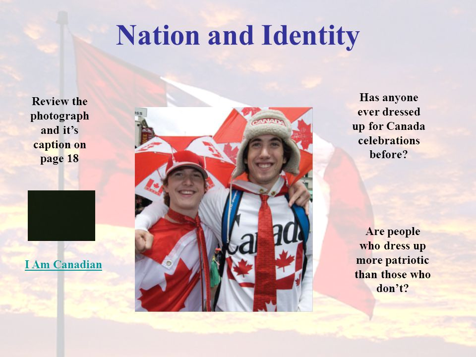Nation and Identity Review the photograph and it's caption on page 18 Has anyone ever dressed up for Canada celebrations before.