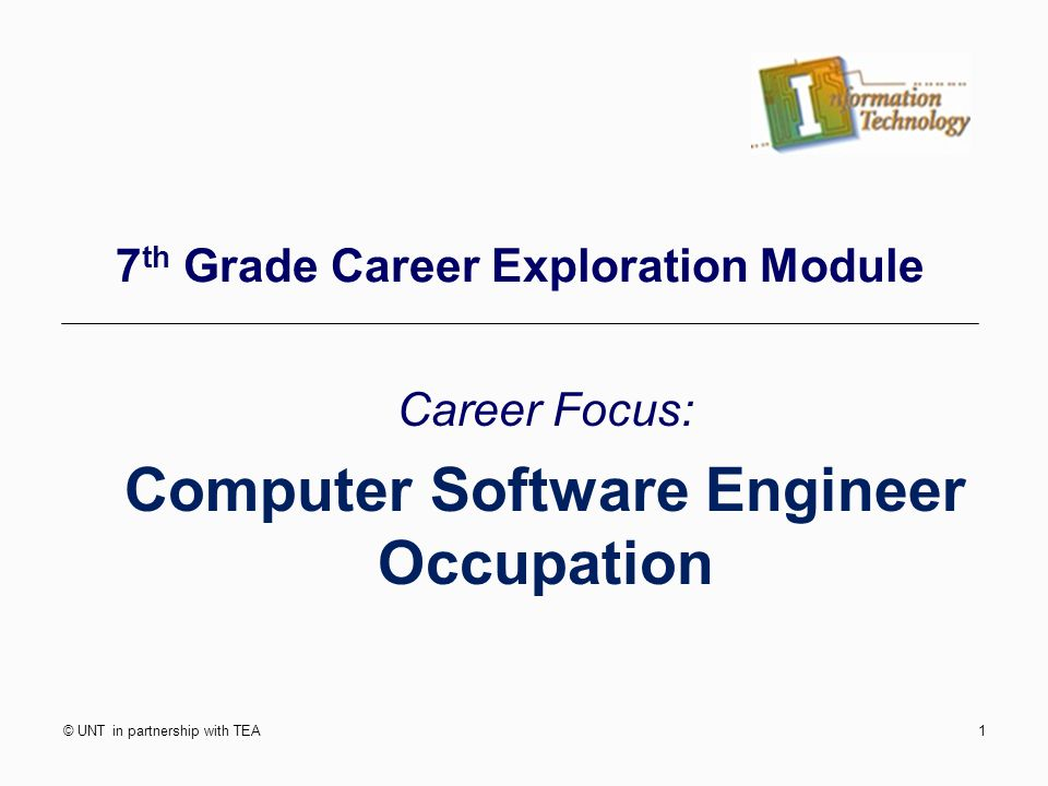 © UNT in partnership with TEA1 7 th Grade Career Exploration Module Career Focus: Computer Software Engineer Occupation