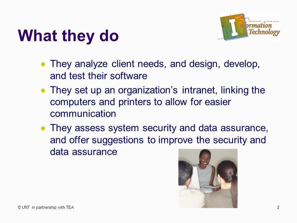 What they do They analyze client needs, and design, develop, and test their software They set up an organization's intranet, linking the computers and printers to allow for easier communication They assess system security and data assurance, and offer suggestions to improve the security and data assurance © UNT in partnership with TEA2