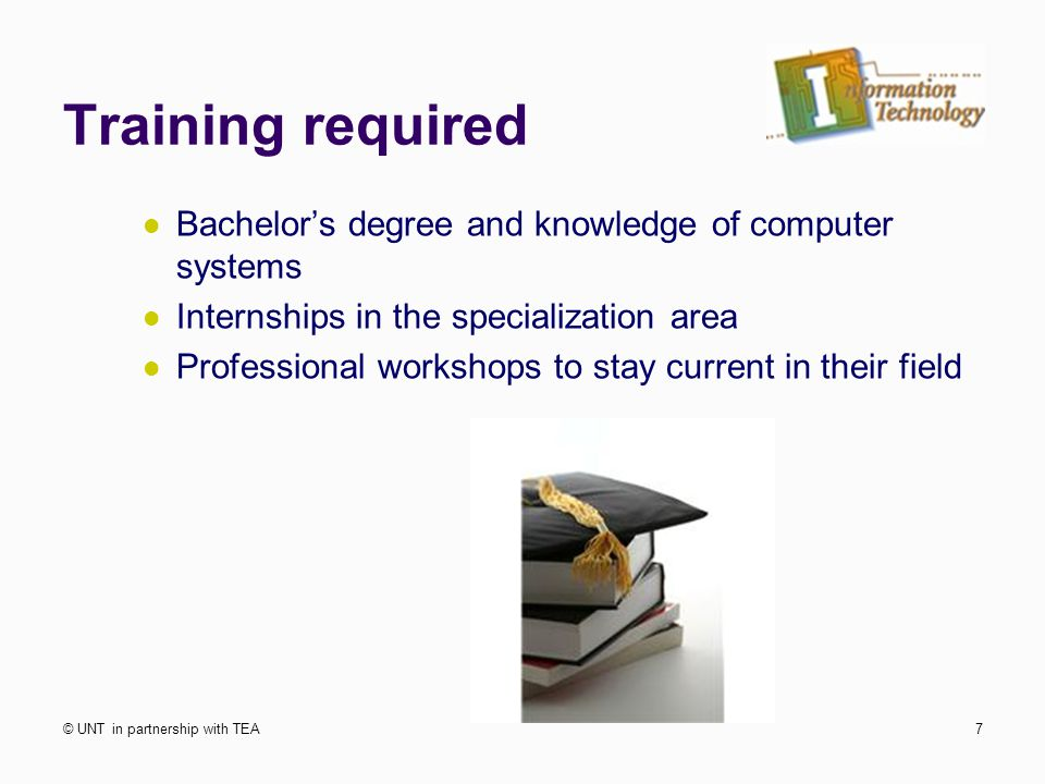 Training required Bachelor's degree and knowledge of computer systems Internships in the specialization area Professional workshops to stay current in their field © UNT in partnership with TEA7