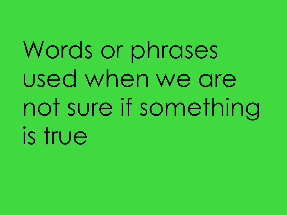 Words or phrases used when we are not sure if something is true