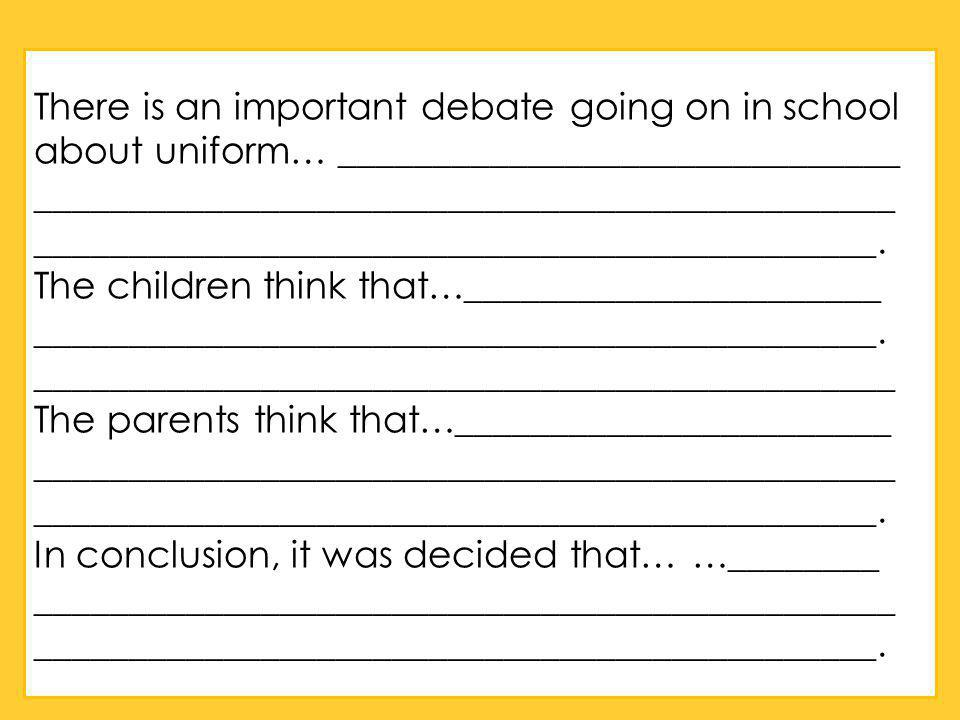 There is an important debate going on in school about uniform… ______________________________ ______________________________________________ _____________________________________________.