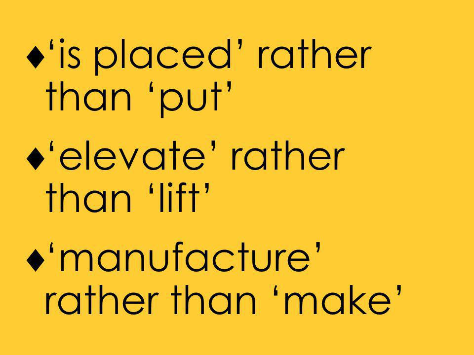  'is placed' rather than 'put'  'elevate' rather than 'lift'  'manufacture' rather than 'make'