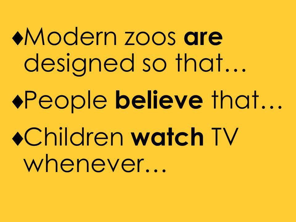  Modern zoos are designed so that…  People believe that…  Children watch TV whenever…