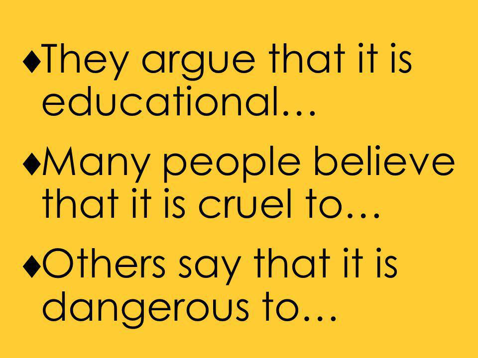  They argue that it is educational…  Many people believe that it is cruel to…  Others say that it is dangerous to…