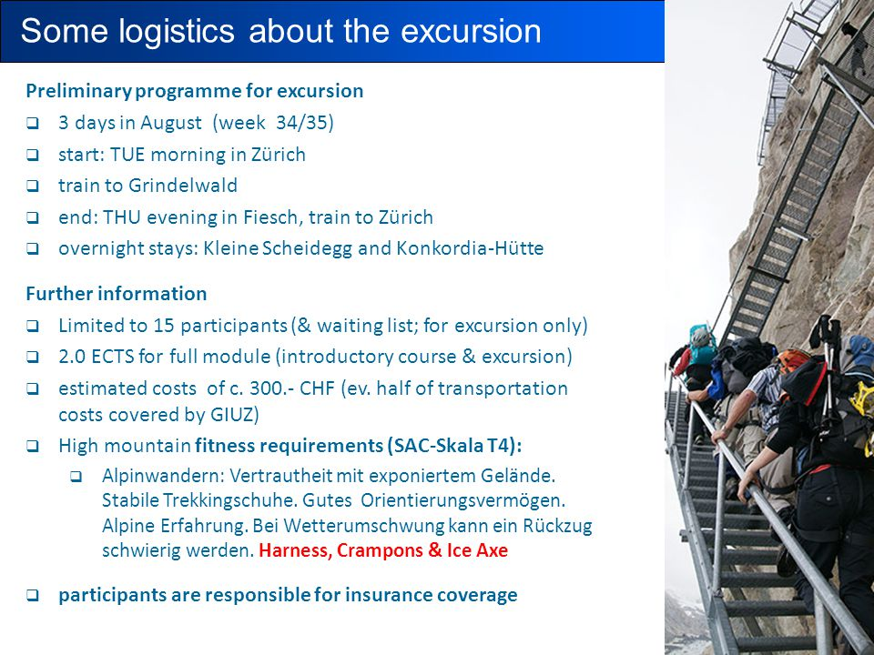 Some logistics about the excursion Preliminary programme for excursion  3 days in August (week 34/35)  start: TUE morning in Zürich  train to Grindelwald  end: THU evening in Fiesch, train to Zürich  overnight stays: Kleine Scheidegg and Konkordia-Hütte Further information  Limited to 15 participants (& waiting list; for excursion only)  2.0 ECTS for full module (introductory course & excursion)  estimated costs of c.