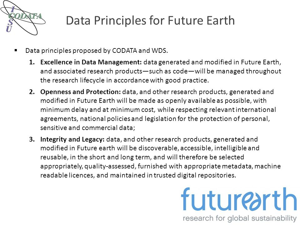 Data Principles for Future Earth  Data principles proposed by CODATA and WDS. 1.Excellence in Data Management: data generated and modified in Future