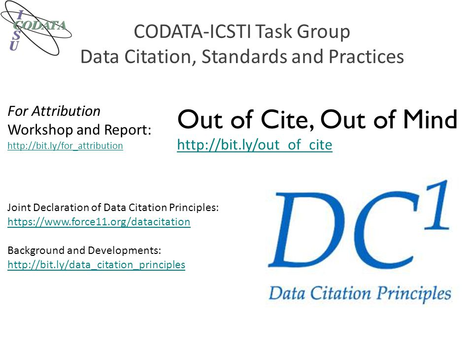 CODATA-ICSTI Task Group Data Citation, Standards and Practices Out of Cite, Out of Mind http://bit.ly/out_of_cite For Attribution Workshop and Report: