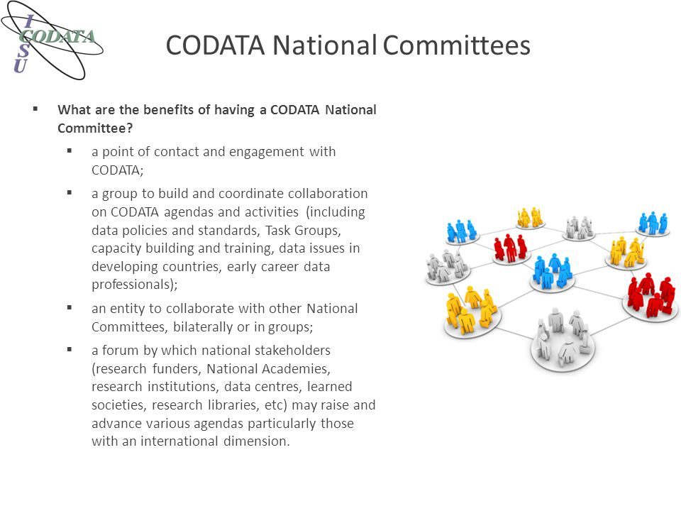 CODATA National Committees  What are the benefits of having a CODATA National Committee?  a point of contact and engagement with CODATA;  a group t