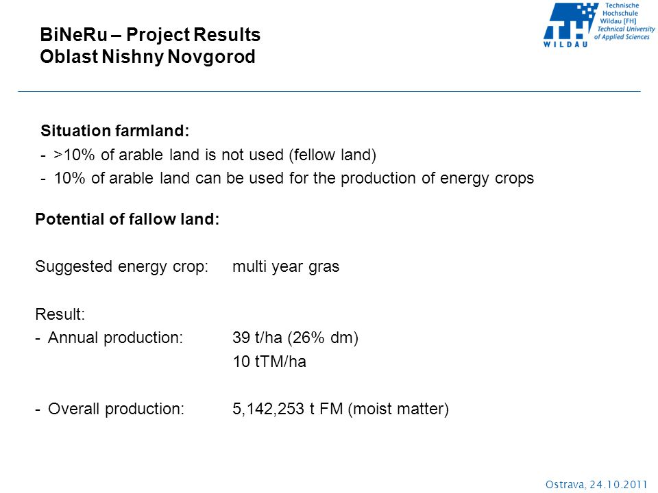 Ostrava, 24.10.2011 Situation farmland: ->10% of arable land is not used (fellow land) -10% of arable land can be used for the production of energy crops BiNeRu – Project Results Oblast Nishny Novgorod Potential of fallow land: Suggested energy crop:multi year gras Result: -Annual production: 39 t/ha (26% dm) 10 tTM/ha -Overall production: 5,142,253 t FM (moist matter)