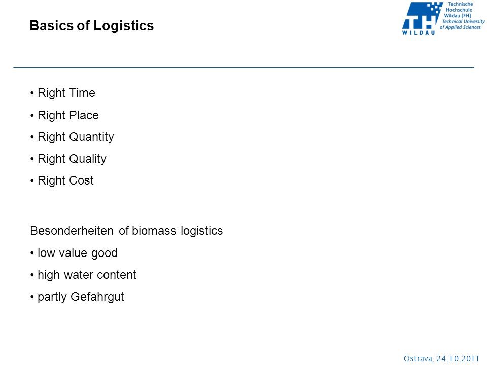 Ostrava, 24.10.2011 Basics of Logistics Right Time Right Place Right Quantity Right Quality Right Cost Besonderheiten of biomass logistics low value good high water content partly Gefahrgut