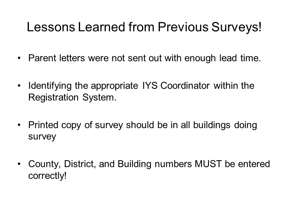 Lessons Learned from Previous Surveys! Parent letters were not sent out with enough lead time. Identifying the appropriate IYS Coordinator within the