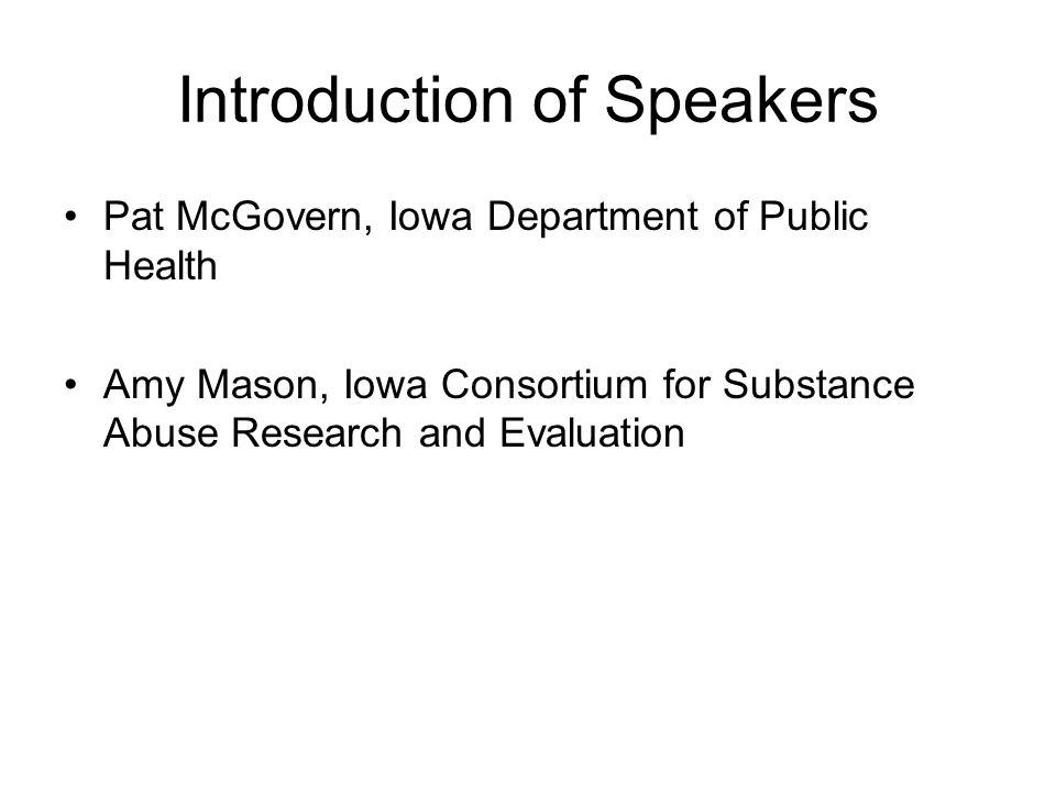 Introduction of Speakers Pat McGovern, Iowa Department of Public Health Amy Mason, Iowa Consortium for Substance Abuse Research and Evaluation