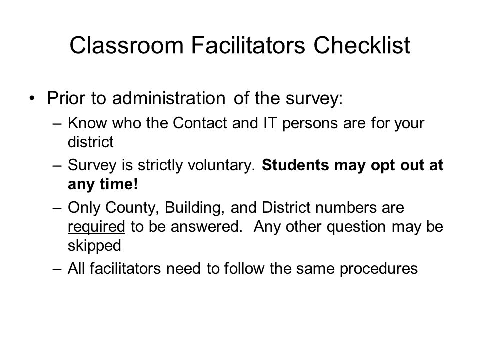 Classroom Facilitators Checklist Prior to administration of the survey: –Know who the Contact and IT persons are for your district –Survey is strictly