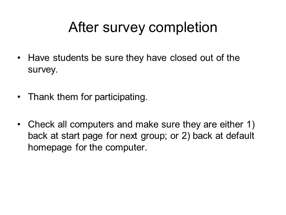 After survey completion Have students be sure they have closed out of the survey. Thank them for participating. Check all computers and make sure they