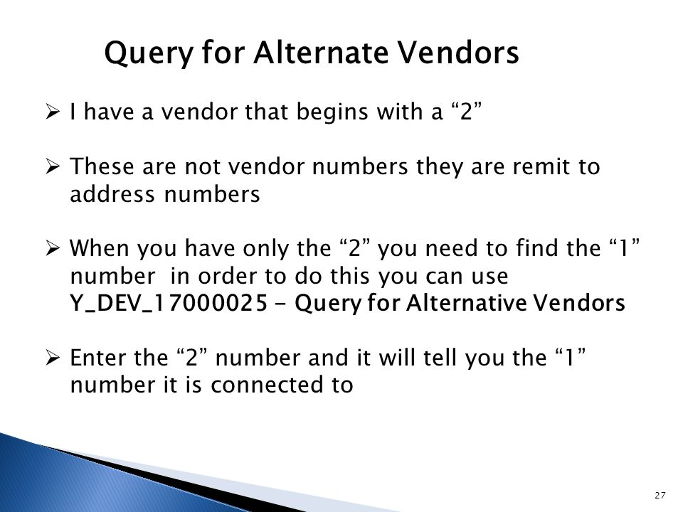  I have a vendor that begins with a 2  These are not vendor numbers they are remit to address numbers  When you have only the 2 you need to find the 1 number in order to do this you can use Y_DEV_17000025 - Query for Alternative Vendors  Enter the 2 number and it will tell you the 1 number it is connected to Query for Alternate Vendors 27