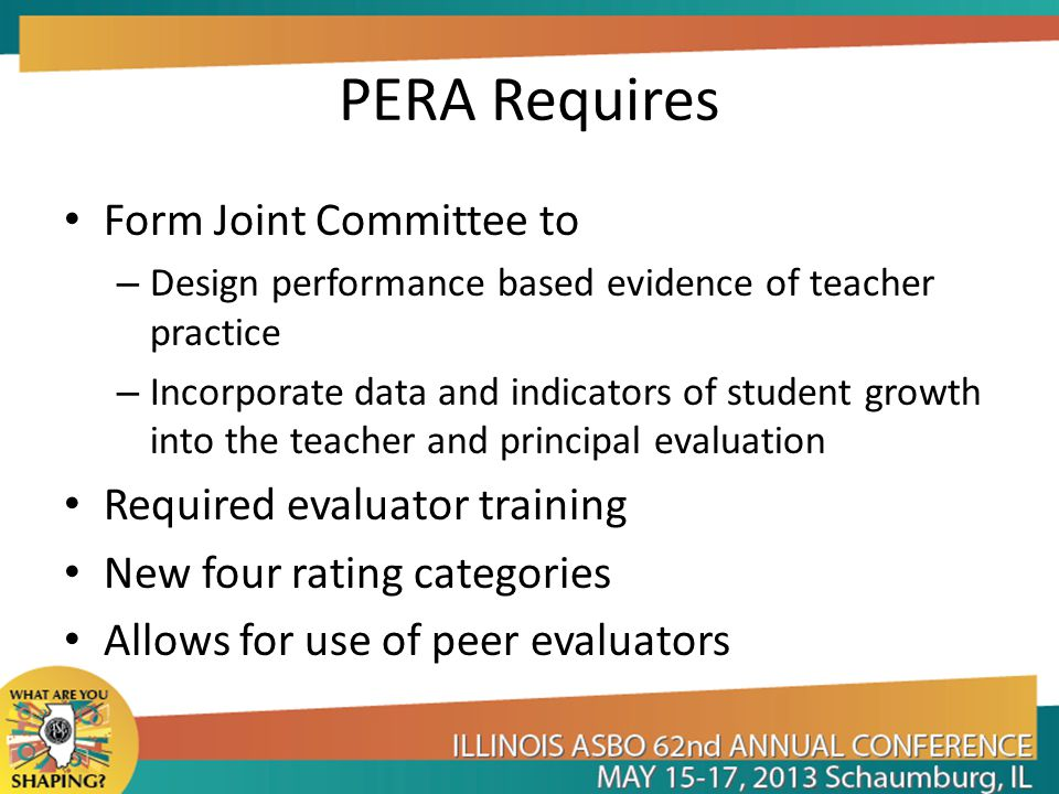 PERA Requires Form Joint Committee to – Design performance based evidence of teacher practice – Incorporate data and indicators of student growth into the teacher and principal evaluation Required evaluator training New four rating categories Allows for use of peer evaluators