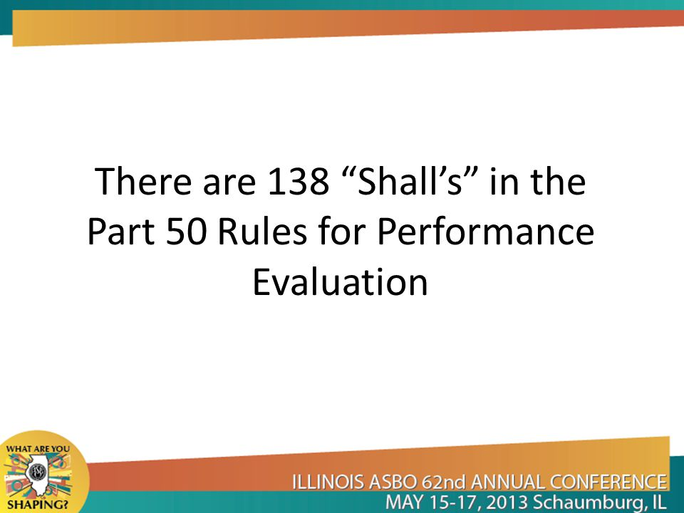 There are 138 Shall's in the Part 50 Rules for Performance Evaluation