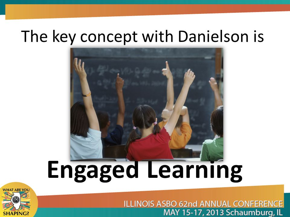 The key concept with Danielson is Engaged Learning