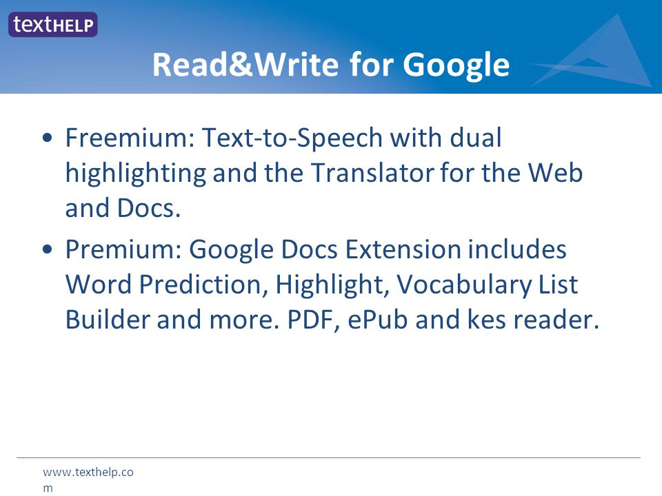 www.texthelp.co m Read&Write for Google Freemium: Text-to-Speech with dual highlighting and the Translator for the Web and Docs. Premium: Google Docs