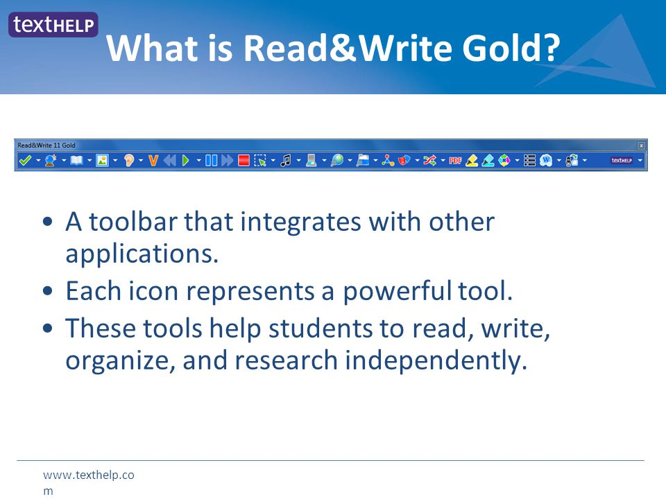 www.texthelp.co m A toolbar that integrates with other applications. Each icon represents a powerful tool. These tools help students to read, write, o
