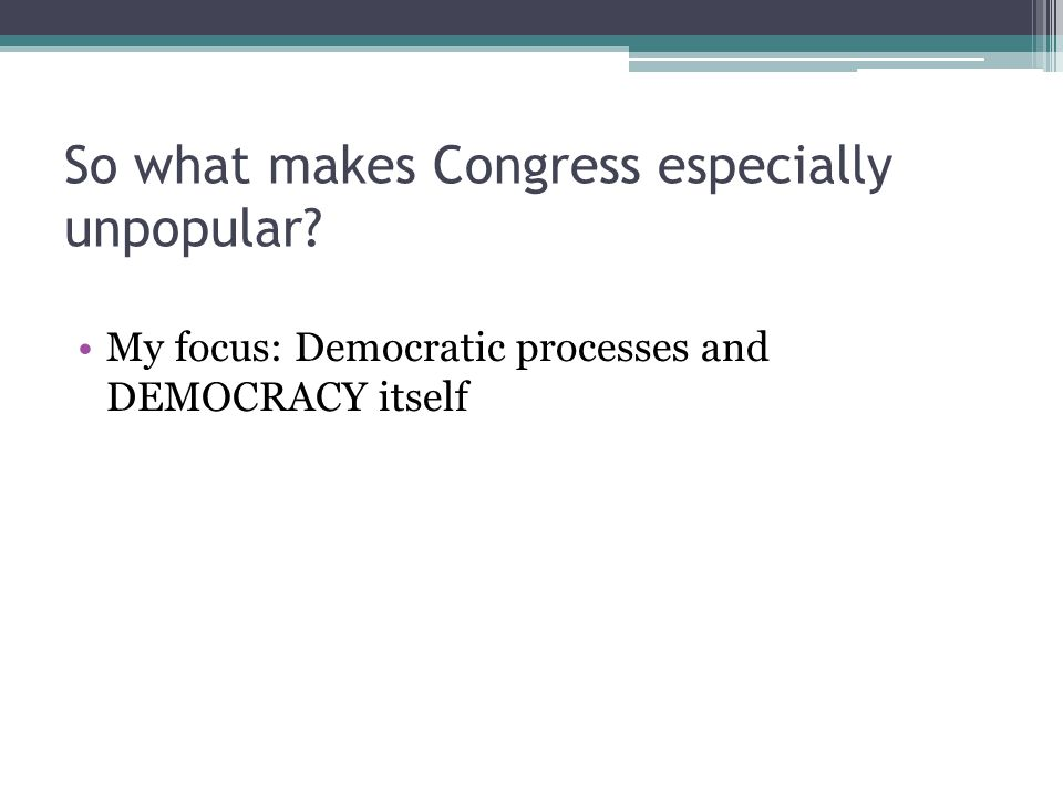 So what makes Congress especially unpopular My focus: Democratic processes and DEMOCRACY itself