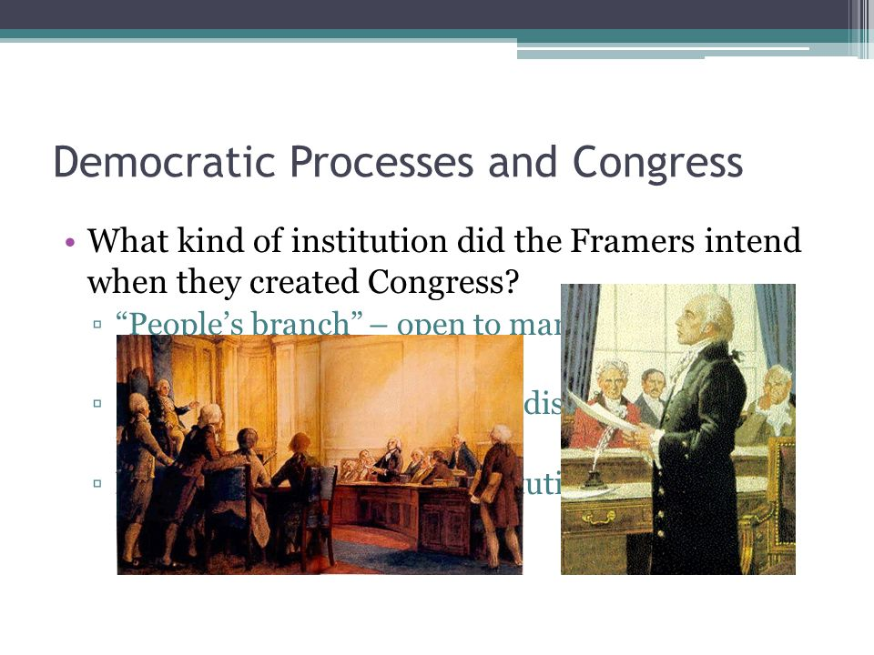 Democratic Processes and Congress What kind of institution did the Framers intend when they created Congress.