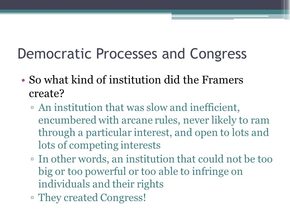 Democratic Processes and Congress So what kind of institution did the Framers create.