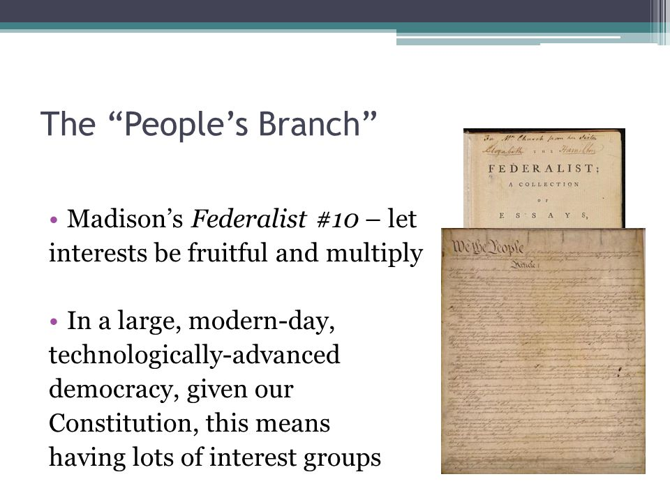 The People's Branch Madison's Federalist #10 – let interests be fruitful and multiply In a large, modern-day, technologically-advanced democracy, given our Constitution, this means having lots of interest groups
